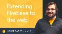 Extending Firebase to the Web (Firebase Dev Summit 2017)