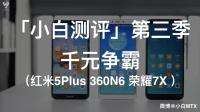 「小白测评」第三季千元争霸(红米5Plus 360N6 荣耀7X )
