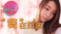 【主播真会玩·女神篇】39: 肾在囧途(番外篇)