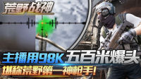 荒野战神01:主播98K五百米爆头秒杀,堪称荒野第一神枪手!