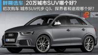 【胖哥选车】欲购20万级别城市SUV代步 奥迪Q3和途观哪个好
