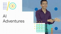 AI Adventures: art, science, and tools of machine learning (Google I/O '18)