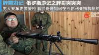 【胖哥游记】俄罗斯之行预热篇之胖哥撸机枪