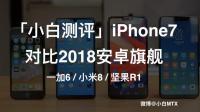 「小白测评」iPhone7对比2018安卓旗舰 一加6、小米8、坚果R1