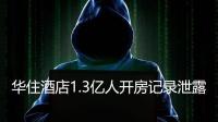 1.3亿人开房记录泄露! 华住旗下酒店疑酿最严重数据泄露事件