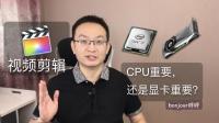 视频剪辑, CPU和显卡哪个更重要?