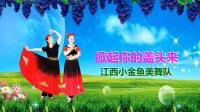 江西小金鱼美舞队《掀起你的盖头来》视频制作: 映山红叶