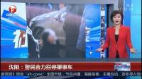 沈阳:警民合力拦停肇事车 超级新闻场 20181118 超清版