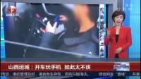 山西运城:开车玩手机 如此太不该 超级新闻场 20181118 超清版