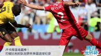 2018世界杯卢卡库连场超神! 打破比利时队单届世界杯进球纪录!