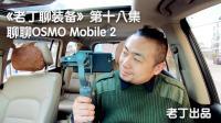 《老丁聊装备》第十八集 聊聊 DJI OSMO Mobile 2 手机稳定器 老丁出品