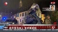 法国斯特拉斯堡枪击事件 枪手在交火中受伤 乘坐出租车逃逸 东方新闻 20181212 高清版