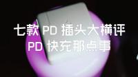 「VLOG 007  七款 PD 快充头体验,新技术加持下充电器也能这么骚?」