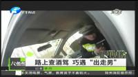 河南电视台民生频道:南阳唐河路上查酒驾  巧遇出走男