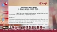 视频|解放日报: 上海咖啡馆茶馆总量世界第一