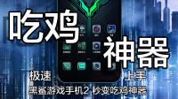 【极速上手】黑鲨游戏手机2新功能秒变吃鸡神器