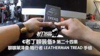 《老丁聊装备》第二十四集 聊聊莱泽曼多功能手链 LEATHERMAN TREAD 老丁出品