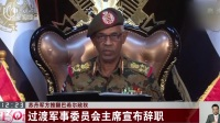 苏丹军方推翻巴希尔政权:过渡军事委员会主席宣布辞职