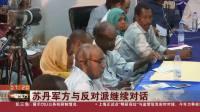 苏丹军方与反对派继续对话,要求解散过渡军事委员会