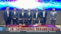 上海:工业互联网5G应用试点 宝武宝山基地7月上线 东方新闻 20190424 高清版