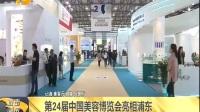 视频|第24届中国美容博览会亮相浦东