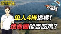 和平精英36鸡:单人4排堵桥灭5队 遇山顶绝命圈能否最终吃鸡?