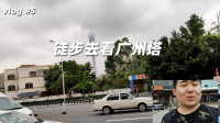 搞笑辣条哥vlog5:徒步去看广州塔,路程走到一半我后悔了