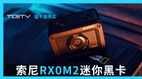 索尼RX0M2迷你黑卡2代相机值不值得买【值不值 得买第346期】