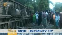 孟加拉国:一客运火车脱轨 至少5人死亡 早安山东 20190625 高清版