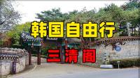 韩国旅游必去景点-首尔自由行三清阁-实拍介绍
