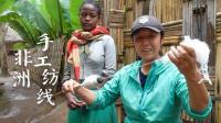 看花容易绣花难!梁红非洲体验传统手工纺线,试了几次果断放弃