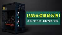 1688元捡信仰垃圾!再续AMD机皇FX8150+HD6990前缘