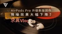 【求真 Vlog】AirPods Pro 升级新版固件降噪效果大幅下降?