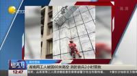 说天下 2019 湖南两工人被困60米高空 消防官兵2小时营救