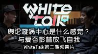 「小白测评」WhiteTalk预告片 身处全网舆论漩涡中心是什么体验?
