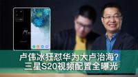 「E周报」28:卢伟冰狂怼华为荣耀被称大卢治海?三星S20视频配置全曝光