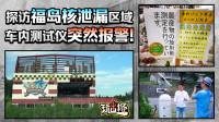 探访日本福岛核泄漏区域,车内测试仪突然报警!污染中心从未封路?