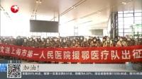 视频|全力防控新型冠状病毒肺炎疫情: 上海--第八批513人支援湖北医疗队今天出发