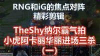RNG和iG的焦点对阵精彩剪辑,TheShy纳尔霸气拍掌,小虎阿卡丽华丽进场三杀(一)