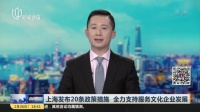 视频|上海发布20条政策措施 全力支持服务文化企业发展