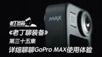 《老丁聊装备》第三十五集 详细聊聊360全景运动相机GoPro MAX的使用体验 老丁出品