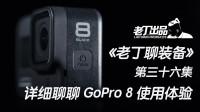 《老丁聊装备》第三十六集 聊聊运动相机GoPro 8 老丁出品