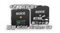 《老丁聊装备》第三十七集 聊聊RODE罗德Wireless GO无线小蜜蜂 老丁出品