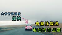 青藏线偶遇电动汽车进藏,大爷行驶速度超快,轿车都追不上
