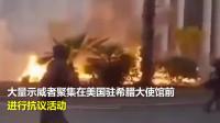 """希腊也""""乱""""了!美国驻雅典大使馆被抗议者用燃烧弹袭击,现场火光四射!"""