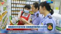 湖南固体饮料冒充奶粉  经销商被顶格罚款200万元 珠江新闻眼 20200605