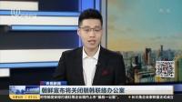 视频|朝鲜宣布将关闭朝韩联络办公室
