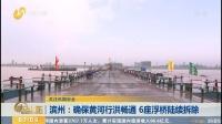 滨州:确保黄河行洪畅通 6座浮桥陆续拆除