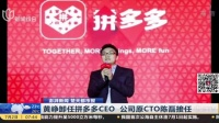 视频|澎湃新闻 楚天都市报: 黄峥卸任拼多多CEO 公司原CTO陈磊接任