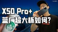 「小白测评」vivo X50 Pro+体验 超大杯竟然最具性价比~